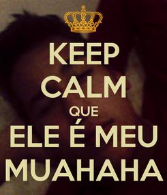 Poster: KEEP CALM QUE ELE É MEU MUAHAHA