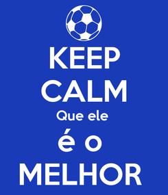 Poster: KEEP CALM Que ele  é o  MELHOR