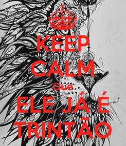 Poster: KEEP CALM Que ELE JÁ É TRINTÃO