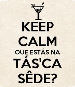 Poster: KEEP CALM QUE ESTÁS NA TÁS'CA SÊDE?