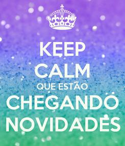 Poster: KEEP CALM QUE ESTÃO CHEGANDO NOVIDADES