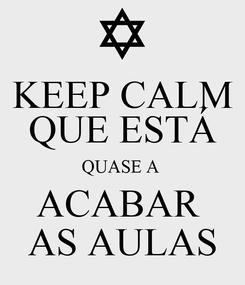 Poster: KEEP CALM QUE ESTÁ QUASE A  ACABAR  AS AULAS