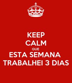 Poster: KEEP CALM QUE  ESTA SEMANA  TRABALHEI 3 DIAS
