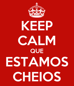 Poster: KEEP CALM QUE ESTAMOS CHEIOS