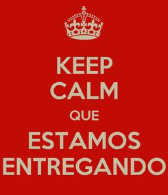 Poster: KEEP CALM QUE ESTAMOS ENTREGANDO