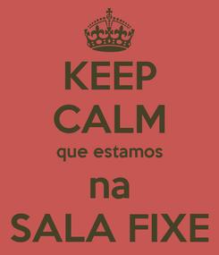 Poster: KEEP CALM que estamos na SALA FIXE