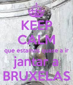 Poster: KEEP CALM que estamos quase a ir jantar a BRUXELAS