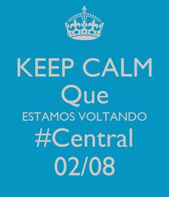 Poster: KEEP CALM Que ESTAMOS VOLTANDO #Central 02/08