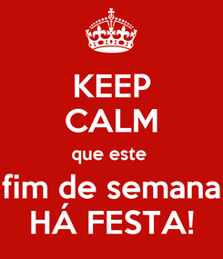 Poster: KEEP CALM que este  fim de semana HÁ FESTA!
