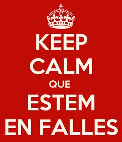 Poster: KEEP CALM QUE  ESTEM EN FALLES