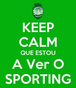 Poster: KEEP CALM QUE ESTOU A Ver O SPORTING