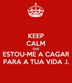 Poster: KEEP CALM QUE ESTOU-ME A CAGAR PARA A TUA VIDA .I.