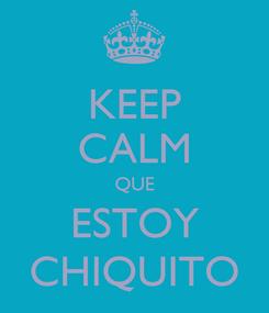 Poster: KEEP CALM QUE ESTOY CHIQUITO