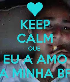 Poster: KEEP CALM QUE  EU A AMO A MINHA BF
