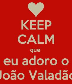 Poster: KEEP CALM que  eu adoro o João Valadão