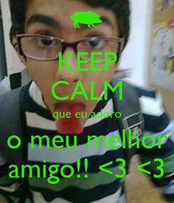 Poster: KEEP CALM que eu adoro o meu melhor amigo!! <3 <3
