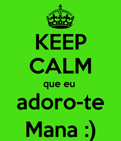 Poster: KEEP CALM que eu  adoro-te Mana :)