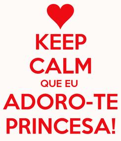 Poster: KEEP CALM QUE EU  ADORO-TE PRINCESA!