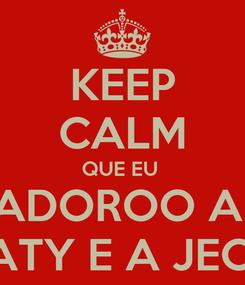 Poster: KEEP CALM QUE EU  ADOROO A  TATY E A JECA