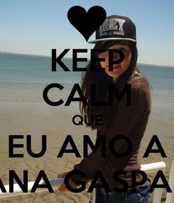 Poster: KEEP CALM QUE EU AMO A ANA GASPAR