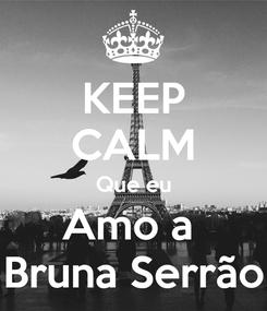 Poster: KEEP CALM Que eu Amo a  Bruna Serrão