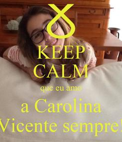 Poster: KEEP CALM que eu amo a Carolina Vicente sempre!
