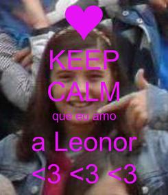 Poster: KEEP CALM que eu amo a Leonor <3 <3 <3