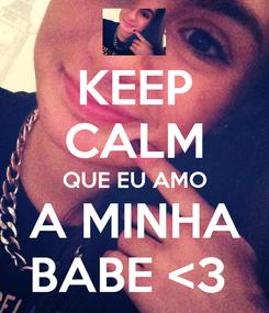 Poster: KEEP CALM QUE EU AMO A MINHA BABE <3