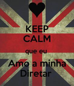 Poster: KEEP CALM que eu  Amo a minha Diretar