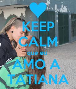 Poster: KEEP CALM que eu  AMO A  TATIANA