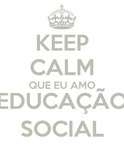 Poster: KEEP CALM QUE EU AMO EDUCAÇÃO SOCIAL