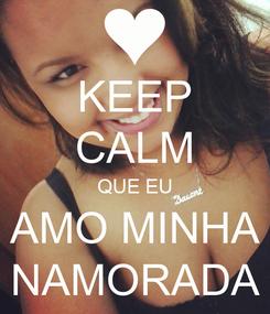 Poster: KEEP CALM QUE EU AMO MINHA NAMORADA