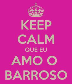 Poster: KEEP CALM QUE EU AMO O  BARROSO