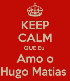 Poster: KEEP CALM QUE Eu  Amo o Hugo Matias