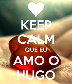 Poster: KEEP CALM QUE EU AMO O HUGO