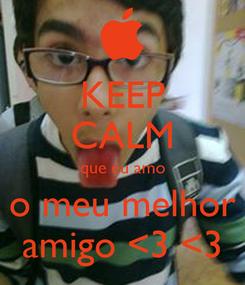 Poster: KEEP CALM que eu amo o meu melhor amigo <3 <3