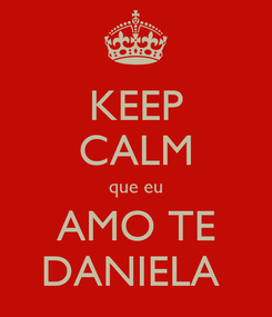 Poster: KEEP CALM que eu AMO TE DANIELA