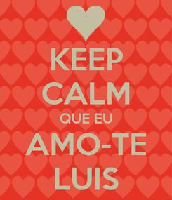 Poster: KEEP CALM QUE EU AMO-TE LUIS