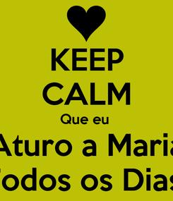 Poster: KEEP CALM Que eu  Aturo a Maria Todos os Dias!