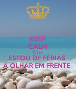 Poster: KEEP CALM QUE EU  ESTOU DE FÉRIAS  A OLHAR EM FRENTE