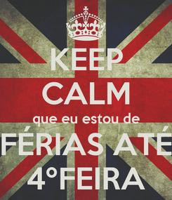 Poster: KEEP CALM que eu estou de FÉRIAS ATÉ 4ºFEIRA