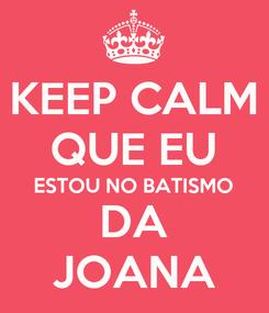 Poster: KEEP CALM QUE EU ESTOU NO BATISMO DA JOANA