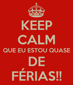 Poster: KEEP CALM QUE EU ESTOU QUASE DE FÉRIAS!!