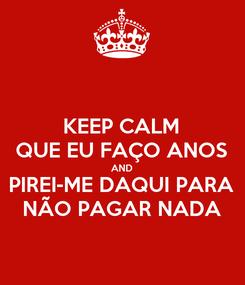 Poster: KEEP CALM QUE EU FAÇO ANOS AND PIREI-ME DAQUI PARA NÃO PAGAR NADA