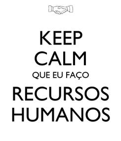 Poster: KEEP CALM QUE EU FAÇO RECURSOS HUMANOS