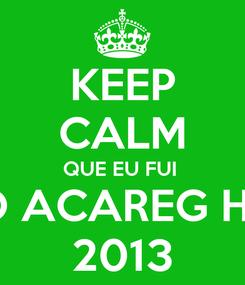 Poster: KEEP CALM QUE EU FUI  AO ACAREG H20 2013