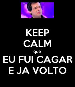 Poster: KEEP CALM que EU FUI CAGAR E JA VOLTO