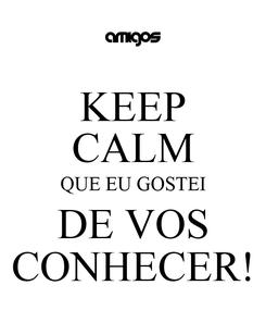 Poster: KEEP CALM QUE EU GOSTEI DE VOS CONHECER!