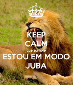 Poster: KEEP CALM que eu hoje ESTOU EM MODO JUBA