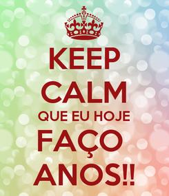 Poster: KEEP CALM QUE EU HOJE FAÇO  ANOS!!